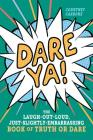 Dare Ya!: The Laugh-Out-Loud, Just-Slightly-Embarrassing Book of Truth or Dare Cover Image