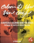 Color It Like Van Gogh A Grayscale Coloring Book for Adults Art Book 10: ve Affirmations of Vincent Van Gogh - Calming Famous Impressionist Fine Art H Cover Image