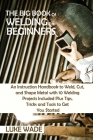 The Big Book of Welding for Beginners: An Instruction Handbook to Weld, Cut, and Shape Metal with 10 Welding Projects Included Plus Tips, Tricks and T Cover Image