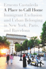 A Place to Call Home: Immigrant Exclusion and Urban Belonging in New York, Paris, and Barcelona Cover Image