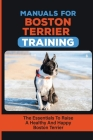 Manuals For Boston Terrier Training: The Essentials To Raise A Healthy And Happy Boston Terrier: Boston Terrier Training Book Cover Image
