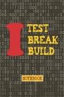 I Test. Break. Build Notebook: Interesting Notebook gift idea for software testing professionals, Developers, Programmers, Nerds & Geeks Cover Image