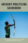 Archery Practicing Guidebook: Physical Training For Your Better Archery Skill: Archery Steps To Success Cover Image