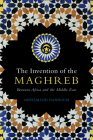 The Invention of the Maghreb: Between Africa and the Middle East Cover Image