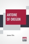 Antoine Of Oregon: A Story Of The Oregon Trail Cover Image