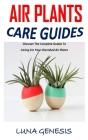 Air Plants Care Guides: Discover The Complete Guides To Caring For Your Cherished Air Plants Cover Image