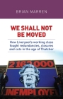 We Shall Not Be Moved: How Liverpool's Working Class Fought Redundancies, Closures and Cuts in the Age of Thatcher Cover Image