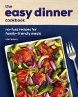 The Easy Dinner Cookbook: No-Fuss Recipes for Family-Friendly Meals Cover Image