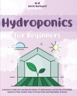 Hydroponics for Beginners: A Starters' Guide for Learning the Basics of Hydroponics and Set Up a Profitable System in Your Garden. How to Grow Fr Cover Image