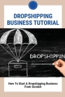 Dropshipping Business Tutorial: How To Start A Dropshipping Business From Scratch: Dropshipping Success Cover Image