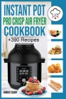 Instant Pot Pro Crisp Air Fryer Cookbook: +390 Healthy and Savory Recipes for your Air Fryer. Easy meal for beginners with Tips & Tricks to Fry, Grill Cover Image