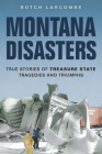 Montana Disasters: True Stories of Treasure State Tragedies and Triumphs Cover Image
