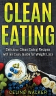Clean Eating: Delicious Clean Eating Recipes with an Easy Guide for Weight Loss Cover Image