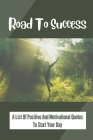 Road To Success: A List Of Positive And Motivational Quotes To Start Your Day: Quotes To Change Your Prospects Cover Image
