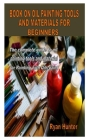 Book on Oil Painting Tools and Materials for Beginners: The complete guide to oil painting tools and material for Painting with Oils paint Cover Image