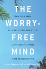 The Worry-Free Mind: Train Your Brain, Calm the Stress Spin Cycle, and Discover a Happier, More Productive You Cover Image