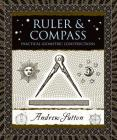Ruler and Compass: Practical Geometric Constructions (Wooden Books) Cover Image