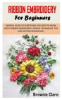 Ribbon Embroidery for Beginners: General Guide to Everything You Need to Know about Ribbon Embroidery, Design, Techniques, Tips and Getting Inspiratio Cover Image