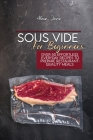 Sous Vide For Beginners: Over 50 Effortless Everyday Recipes To Prepare Restaurant-Quality Meals Cover Image