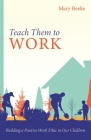 Teach Them to Work: Building a Positive Work Ethic in Our Children Cover Image