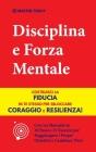 Disciplina e Forza Mentale: Costruisci la Fiducia in te Stesso per Sbloccare Coraggio e Resilienza! (Con un Manuale in 10 Passi e 15 Esercizi per Cover Image