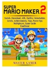 Super Mario Maker 2, Switch, Download, APK, Outfits, Unlockables, Levels, Achievements, Tips, Power Ups, Multiplayer, Game Guide Unofficial Cover Image