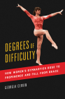 Degrees of Difficulty: How Women's Gymnastics Rose to Prominence and Fell from Grace (Sport and Society #1) Cover Image