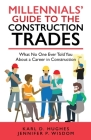 Millennials' Guide to the Construction Trades: What No One Ever Told You about a Career in Construction Cover Image