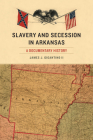 Slavery and Secession in Arkansas: A Documentary History (The Civil War in the West) Cover Image