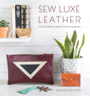 Sew Luxe Leather: Over 20 Stylish Leather Craft Accessories Cover Image