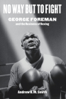 No Way But to Fight: George Foreman and the Business of Boxing Cover Image