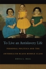 To Live an Antislavery Life: Personal Politics and the Making of the Black Middle Class (Race in the Atlantic World #18) Cover Image
