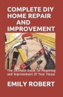 Complete DIY Home Repair and Improvement: The Ultimate Guide On Repairing and Improvement Of Your House Cover Image