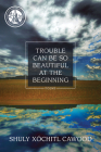 Trouble Can Be So Beautiful at the Beginning: Poems Cover Image