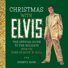 Christmas with Elvis: The Official Guide to the Holidays from the King of Rock 'n' Roll Cover Image