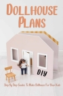 DIY Dollhouse Plans: Step By Step Guides To Make Dollhouse For Your Kids: Gift Ideas for Holiday Cover Image