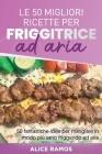 Le 50 Migliori Ricette Per Friggitrice Ad Aria: 50 fantastiche idee per mangiare in modo più sano friggendo ad aria - TOP 50 AIR FRYER RECIPES (Italia Cover Image