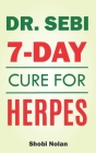 Dr Sebi 7-Day Cure For Herpes: The Natural Herpes Treatment Book - Easy Guide To Cure STDs, Genital Herpes, Oral Herpes, And HIV Completely Through D Cover Image