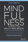 Mindfulness Without the Bells and Beads: Unlocking Exceptional Performance, Leadership, and Well-Being for Working Professionals Cover Image