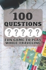 100 Questions Fun Game to Play While Traveling: Get to Know Each Other Even Better! 100 Conversation Starters for Kids Aged 3-9 Cover Image
