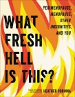 What Fresh Hell Is This?: Perimenopause, Menopause, Other Indignities, and You Cover Image