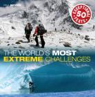 The World's Most Extreme Challenges: 50 Exceptional Feats Of Endurance From Around The Globe Cover Image