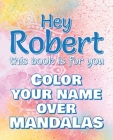 Hey ROBERT, this book is for you - Color Your Name over Mandalas: Robert: The BEST Name Ever - Coloring book for adults or children named ROBERT Cover Image