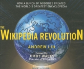 The Wikipedia Revolution: How a Bunch of Nobodies Created the World's Greatest Encyclopedia Cover Image