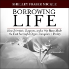 Borrowing Life Lib/E: How Scientists, Surgeons, and a War Hero Made the First Successful Organ Transplant a Reality Cover Image