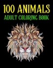 100 Animals Adult Coloring Book: An 100 Adult Coloring Book with Lions, Elephants, Birds, Horses, Dogs, Cats, and Many More! (Animals with Patterns Co Cover Image