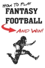 How To Play Fantasy Football: Beginners Guide for Fantasy Football Strategy and Fantasy Football Draft Guide Cover Image