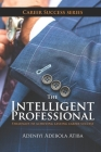 The Intelligent Professional: 11 Strategies to achieving phenomenal success in your career Cover Image