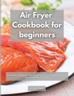 Air Fryer cookbook for beginners: Easy Recipes for Beginners with Tips & Tricks to Fry, Grill, Roast, and Bake, Your Everyday Air Fryer Book Cover Image