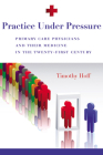 Practice Under Pressure: Primary Care Physicians and Their Medicine in  the Twenty-first Century (Critical Issues in Health and Medicine) Cover Image